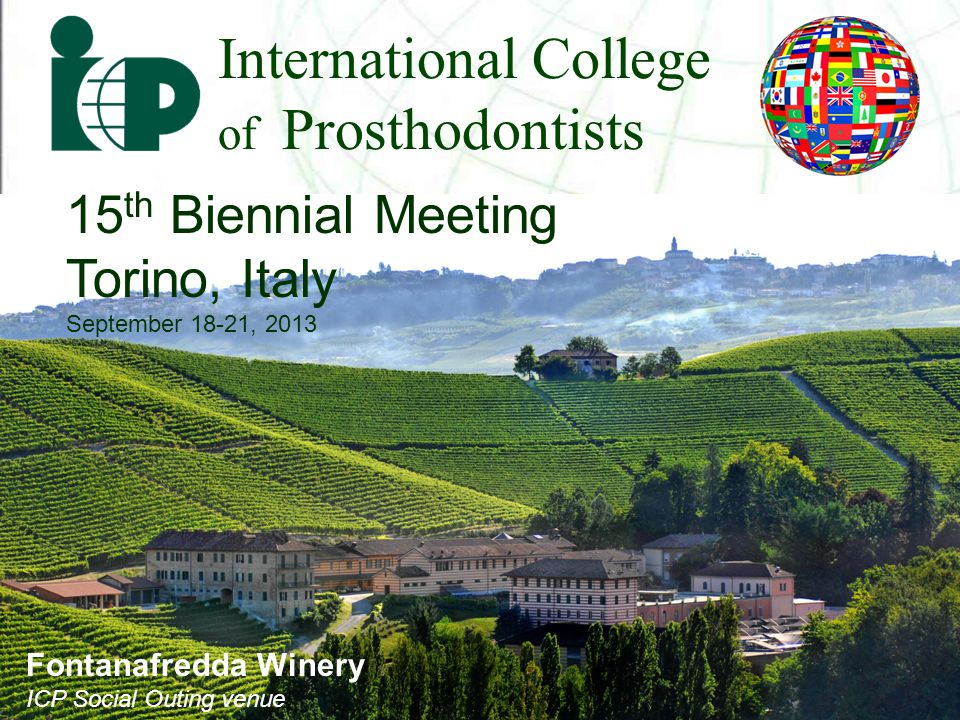 International College of Prosthodontists 15 th Biennial Meeting Torino, Italy September 18-21, 2013 Fontanafredda Winery ICP Social Outing venue