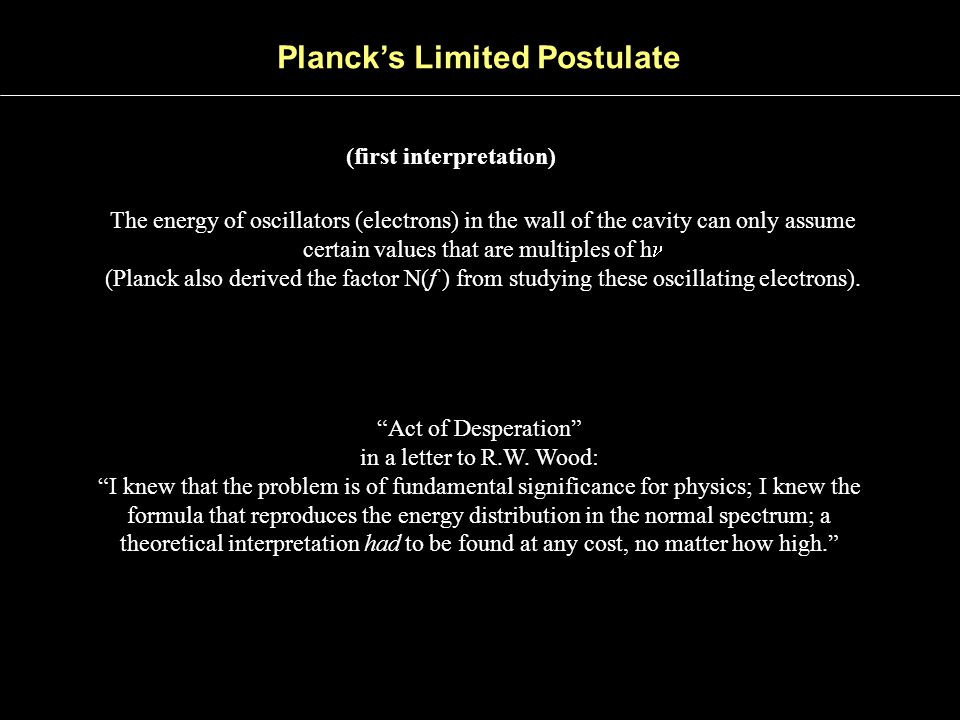 Planck's Limited Postulate (first interpretation) The energy of oscillators (electrons) in the wall of the cavity can only assume certain values that