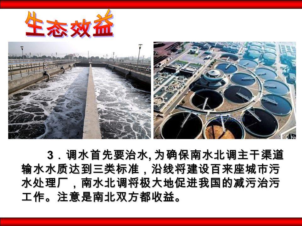 3.调水首先要治水, 为确保南水北调主干渠道 输水水质达到三类标准,沿线将建设百来座城市污 水处理厂,南水北调将极大地促进我国的减污治污 工作。注意是南北双方都收益。