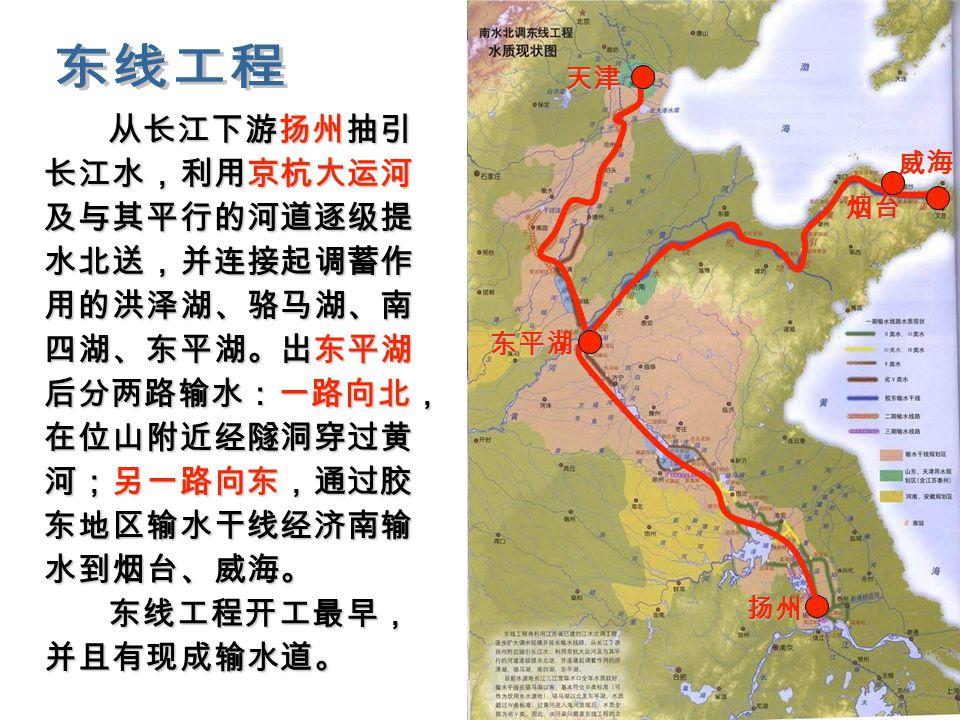 从长江下游扬州抽引 长江水,利用京杭大运河 及与其平行的河道逐级提 水北送,并连接起调蓄作 用的洪泽湖、骆马湖、南 四湖、东平湖。出东平湖 后分两路输水:一路向北, 在位山附近经隧洞穿过黄 河;另一路向东,通过胶 东地区输水干线经济南输 水到烟台、威海。 从长江下游扬州抽引 长江水,利用京杭大运河