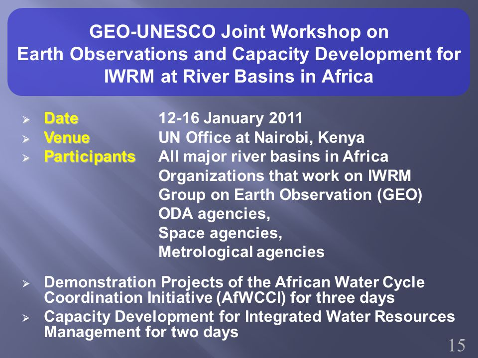 GEO-UNESCO Joint Workshop on Earth Observations and Capacity Development for IWRM at River Basins in Africa  Date  Date 12-16 January 2011  Venue  Venue UN Office at Nairobi, Kenya  Participants  Participants All major river basins in Africa Organizations that work on IWRM Group on Earth Observation (GEO) ODA agencies, Space agencies, Metrological agencies  Demonstration Projects of the African Water Cycle Coordination Initiative (AfWCCI) for three days  Capacity Development for Integrated Water Resources Management for two days 15
