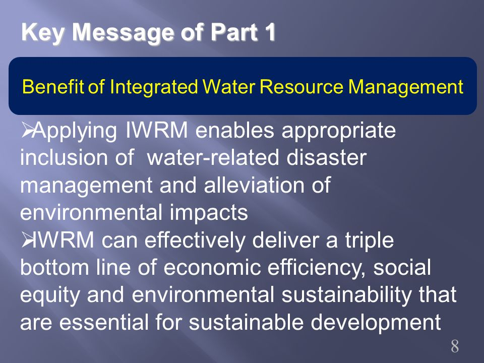 Benefit of Integrated Water Resource Management  Applying IWRM enables appropriate inclusion of water-related disaster management and alleviation of environmental impacts  IWRM can effectively deliver a triple bottom line of economic efficiency, social equity and environmental sustainability that are essential for sustainable development Key Message of Part 1 8