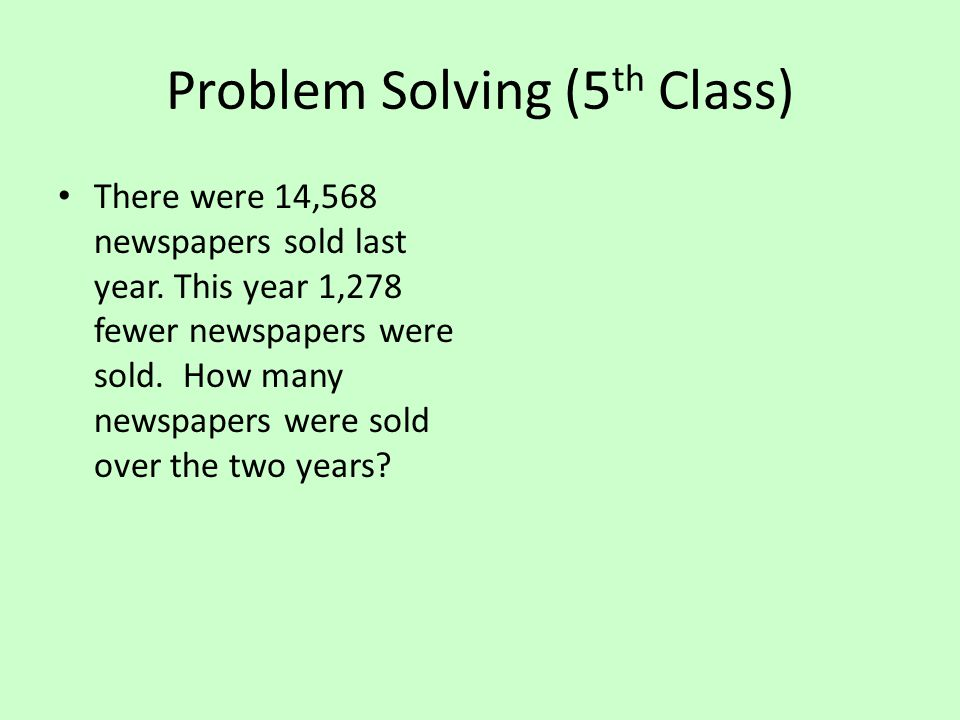 Problem Solving (5 th Class) There were 14,568 newspapers sold last year.