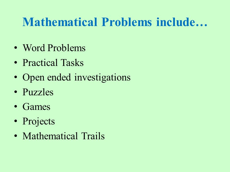 Mathematical Problems include… Word Problems Practical Tasks Open ended investigations Puzzles Games Projects Mathematical Trails