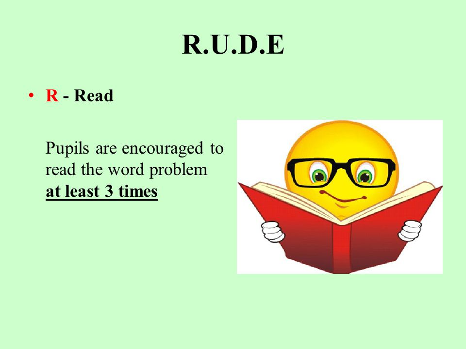 R.U.D.E R - Read Pupils are encouraged to read the word problem at least 3 times