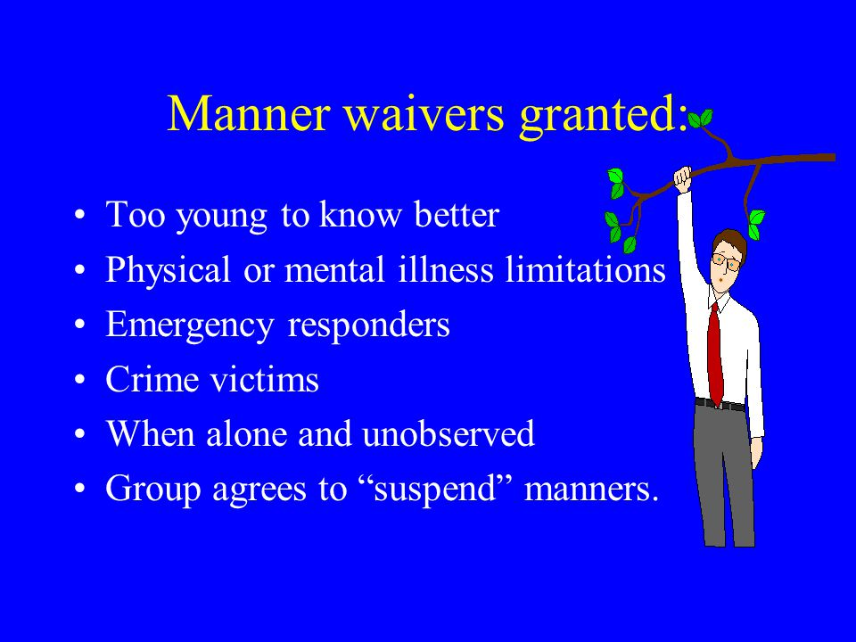 Manner waivers granted: Too young to know better Physical or mental illness limitations Emergency responders Crime victims When alone and unobserved Group agrees to suspend manners.