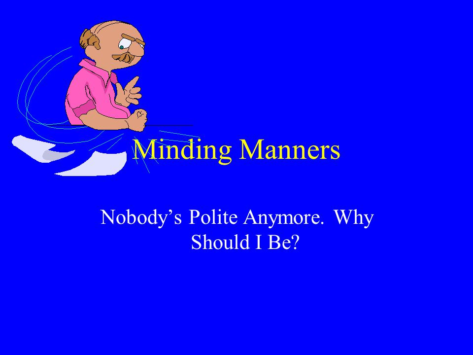 Minding Manners Nobody's Polite Anymore. Why Should I Be?
