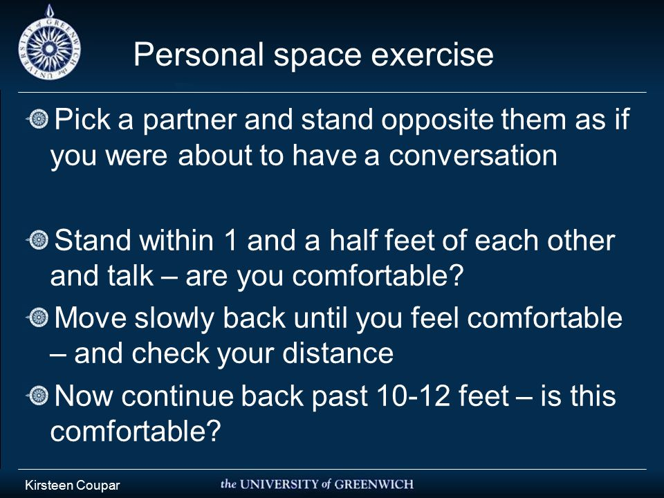 Personal space exercise Pick a partner and stand opposite them as if you were about to have a conversation Stand within 1 and a half feet of each other and talk – are you comfortable.