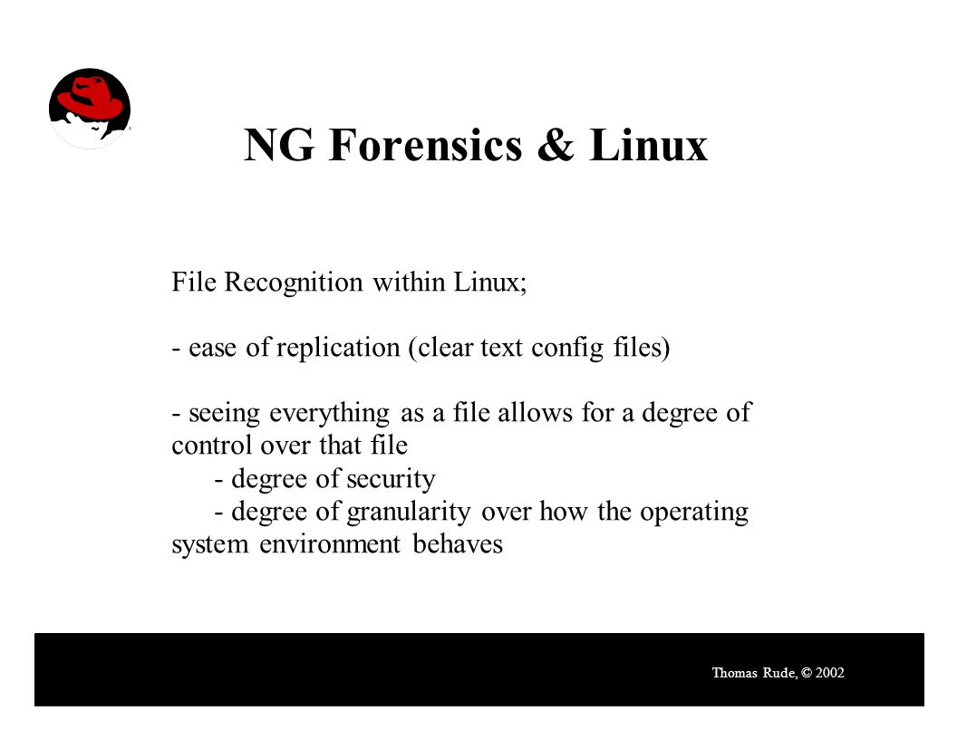 NG Forensics & Linux Thomas Rude, © 2002 File Recognition within Linux; - ease of replication (clear text config files) - seeing everything as a file allows for a degree of control over that file - degree of security - degree of granularity over how the operating system environment behaves
