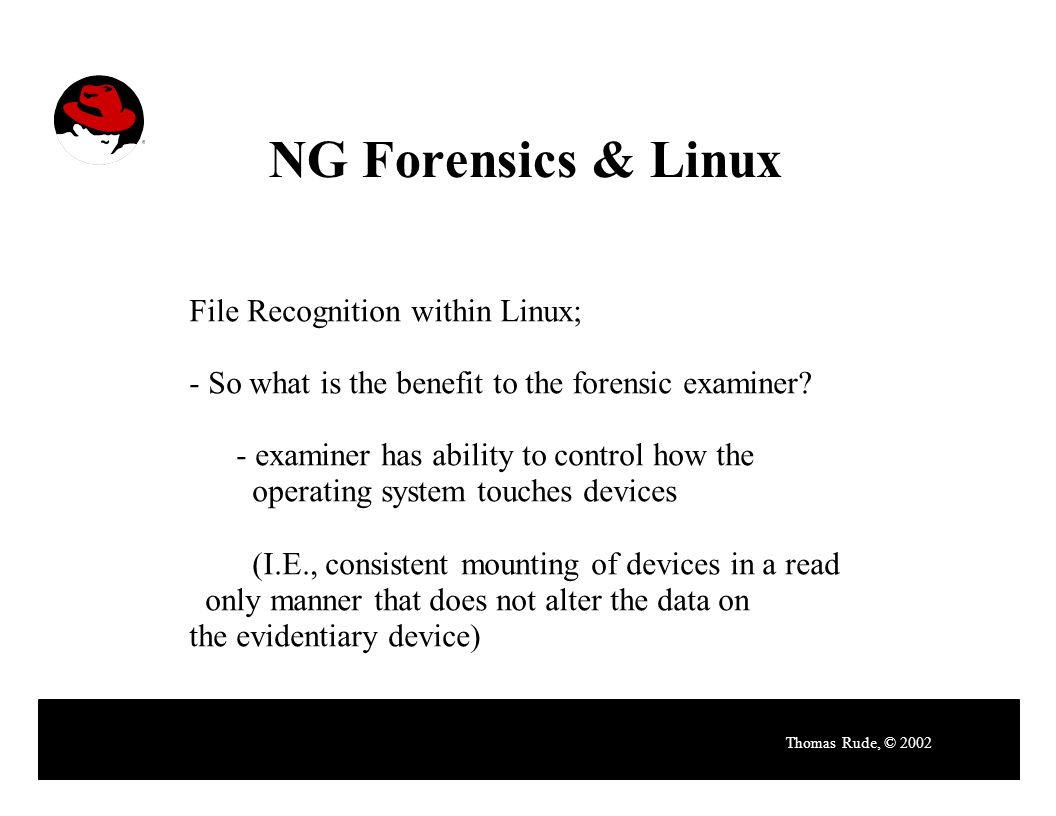NG Forensics & Linux Thomas Rude, © 2002 File Recognition within Linux; - So what is the benefit to the forensic examiner.