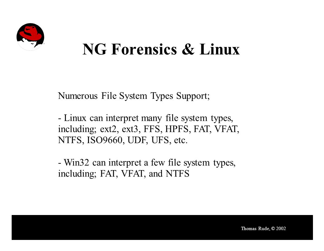 NG Forensics & Linux Thomas Rude, © 2002 Numerous File System Types Support; - Linux can interpret many file system types, including; ext2, ext3, FFS, HPFS, FAT, VFAT, NTFS, ISO9660, UDF, UFS, etc.