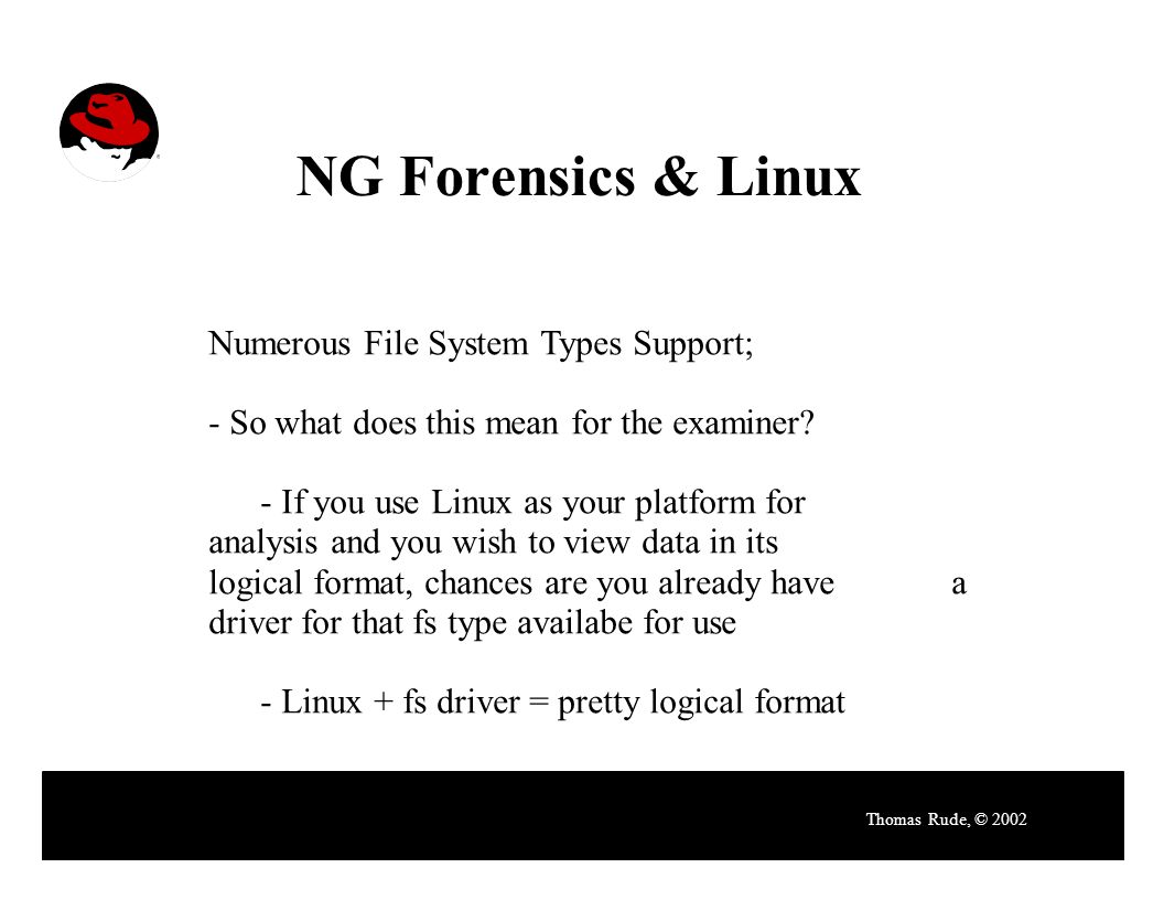 NG Forensics & Linux Thomas Rude, © 2002 Numerous File System Types Support; - So what does this mean for the examiner.
