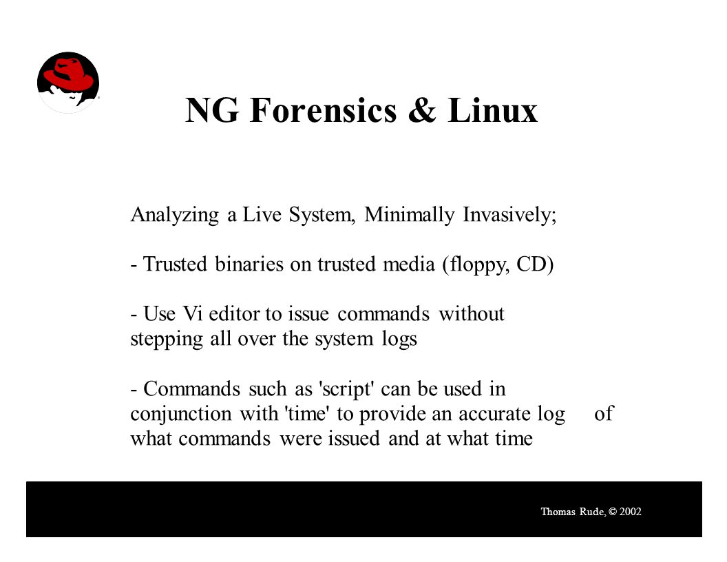 NG Forensics & Linux Thomas Rude, © 2002 Analyzing a Live System, Minimally Invasively; - Trusted binaries on trusted media (floppy, CD) - Use Vi editor to issue commands without stepping all over the system logs - Commands such as script can be used in conjunction with time to provide an accurate log of what commands were issued and at what time