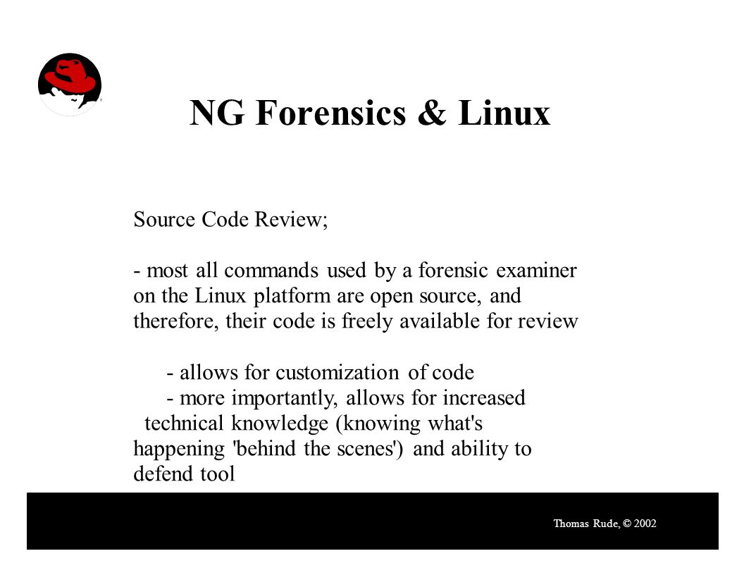 NG Forensics & Linux Thomas Rude, © 2002 Source Code Review; - most all commands used by a forensic examiner on the Linux platform are open source, and therefore, their code is freely available for review - allows for customization of code - more importantly, allows for increased technical knowledge (knowing what s happening behind the scenes ) and ability to defend tool