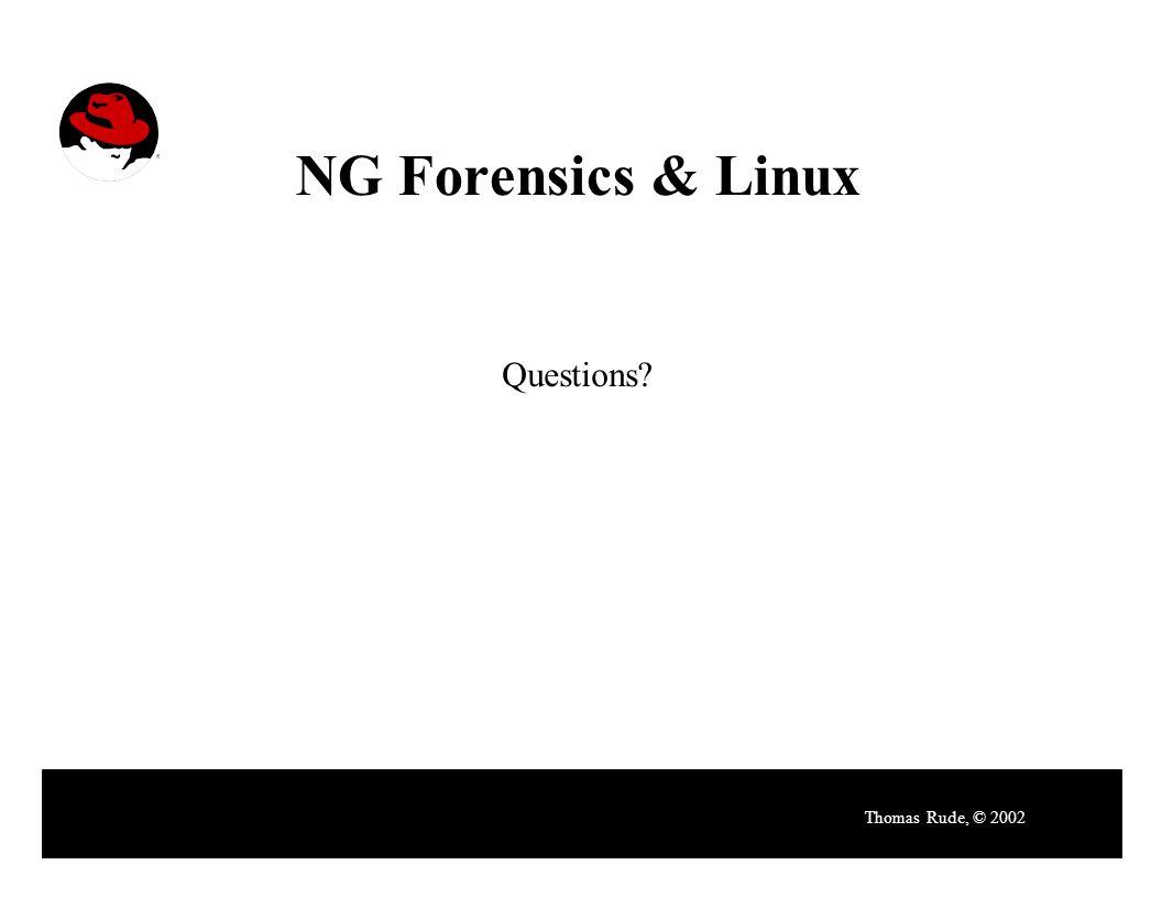 NG Forensics & Linux Thomas Rude, © 2002 Questions?