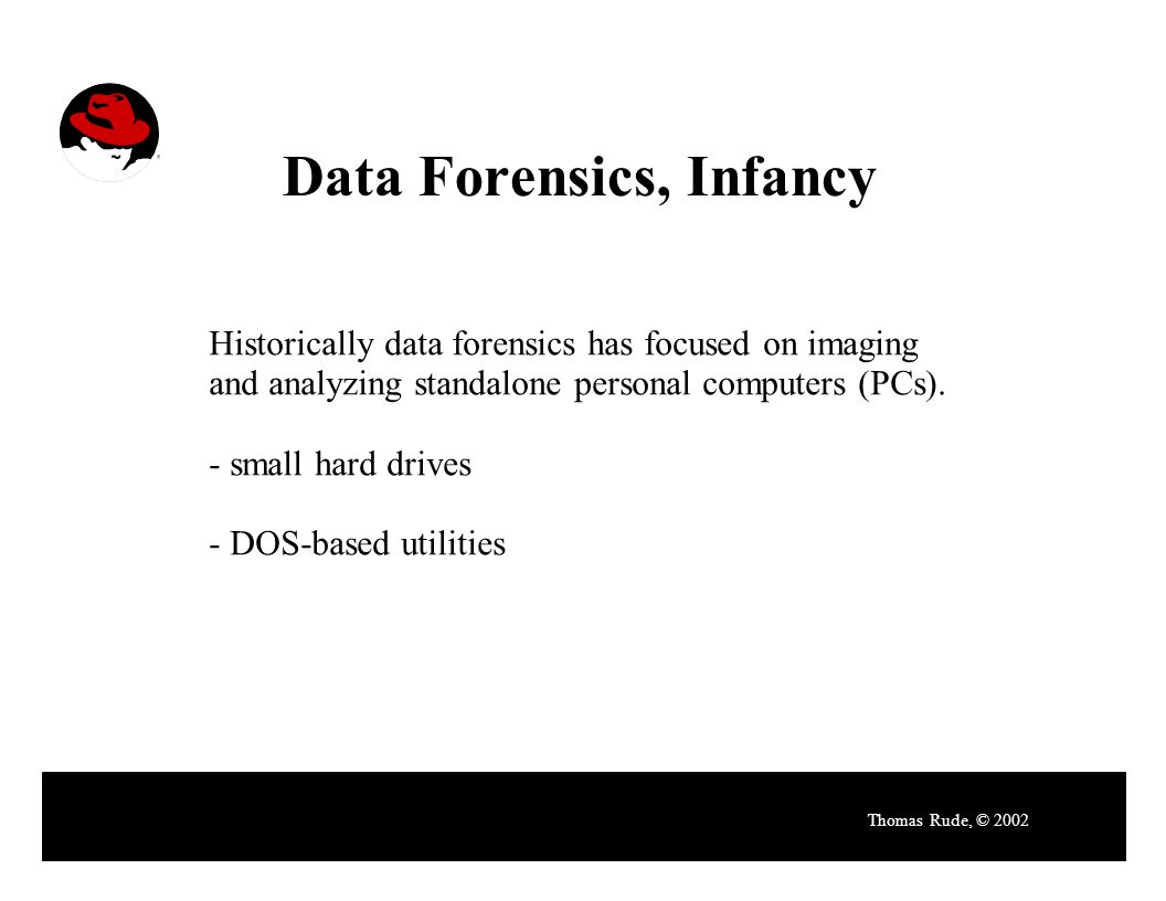 Data Forensics, Infancy Thomas Rude, © 2002 Historically data forensics has focused on imaging and analyzing standalone personal computers (PCs).