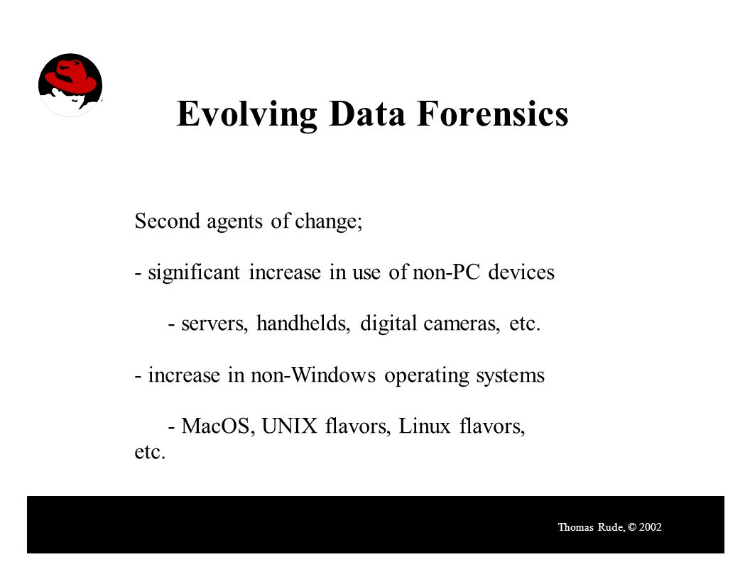 Evolving Data Forensics Thomas Rude, © 2002 Second agents of change; - significant increase in use of non-PC devices - servers, handhelds, digital cameras, etc.