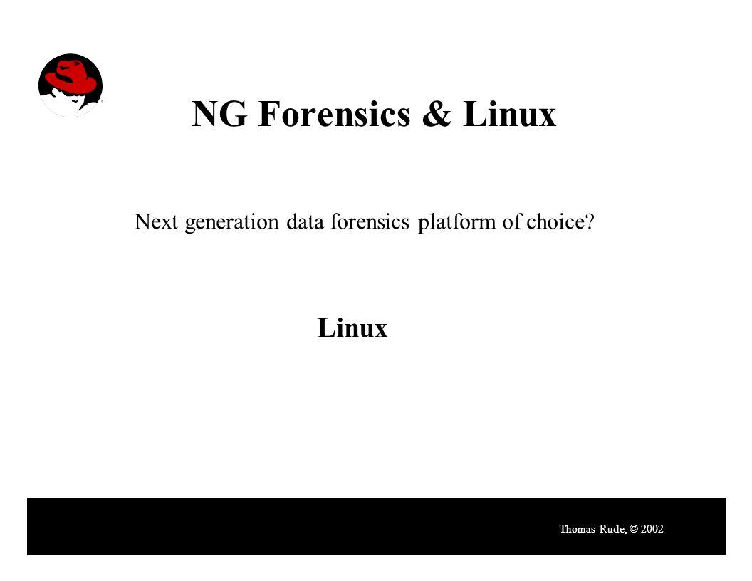 NG Forensics & Linux Thomas Rude, © 2002 Next generation data forensics platform of choice? Linux