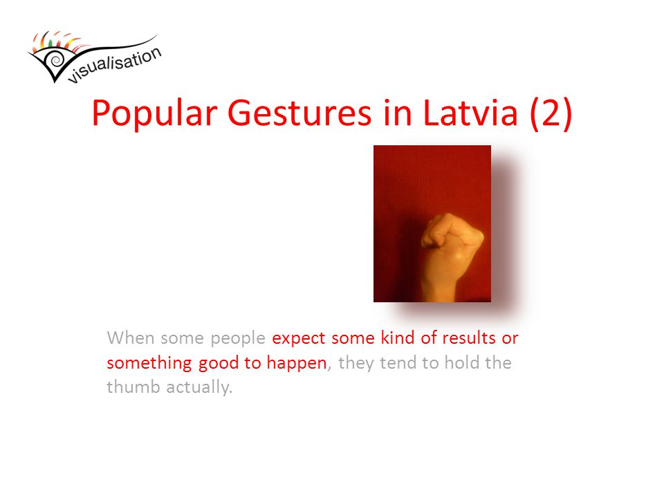 Popular Gestures in Latvia (2) When some people expect some kind of results or something good to happen, they tend to hold the thumb actually.