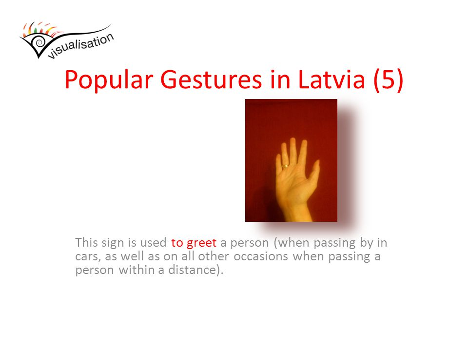 Popular Gestures in Latvia (5) This sign is used to greet a person (when passing by in cars, as well as on all other occasions when passing a person within a distance).