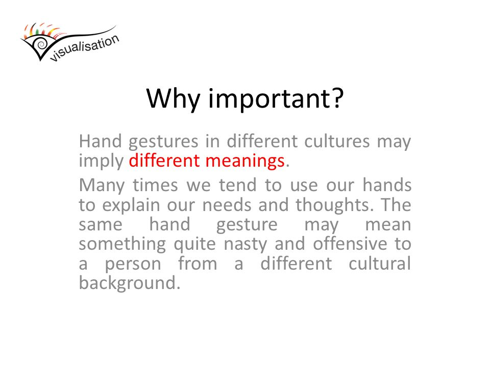Why important. Hand gestures in different cultures may imply different meanings.