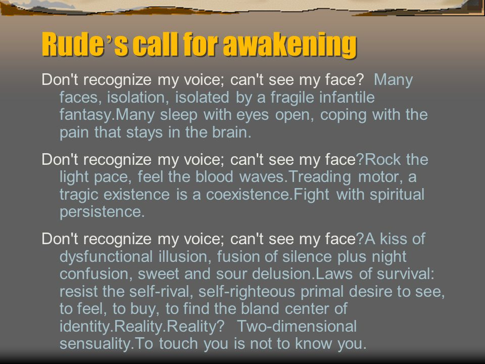 Rude ' s call for awakening Don t recognize my voice; can t see my face.