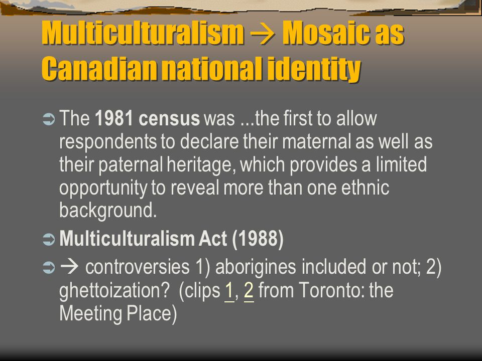 Multiculturalism  Mosaic as Canadian national identity  The 1981 census was...the first to allow respondents to declare their maternal as well as their paternal heritage, which provides a limited opportunity to reveal more than one ethnic background.