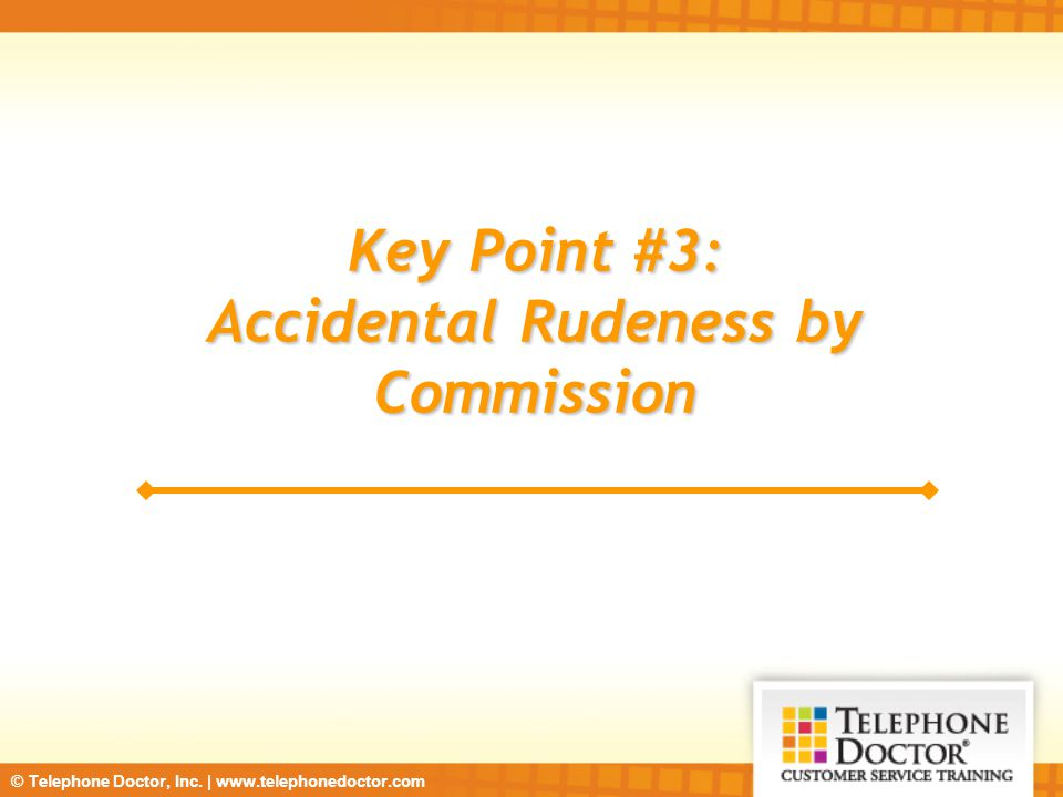 © Telephone Doctor, Inc. | www.telephonedoctor.com Key Point #3: Accidental Rudeness by Commission