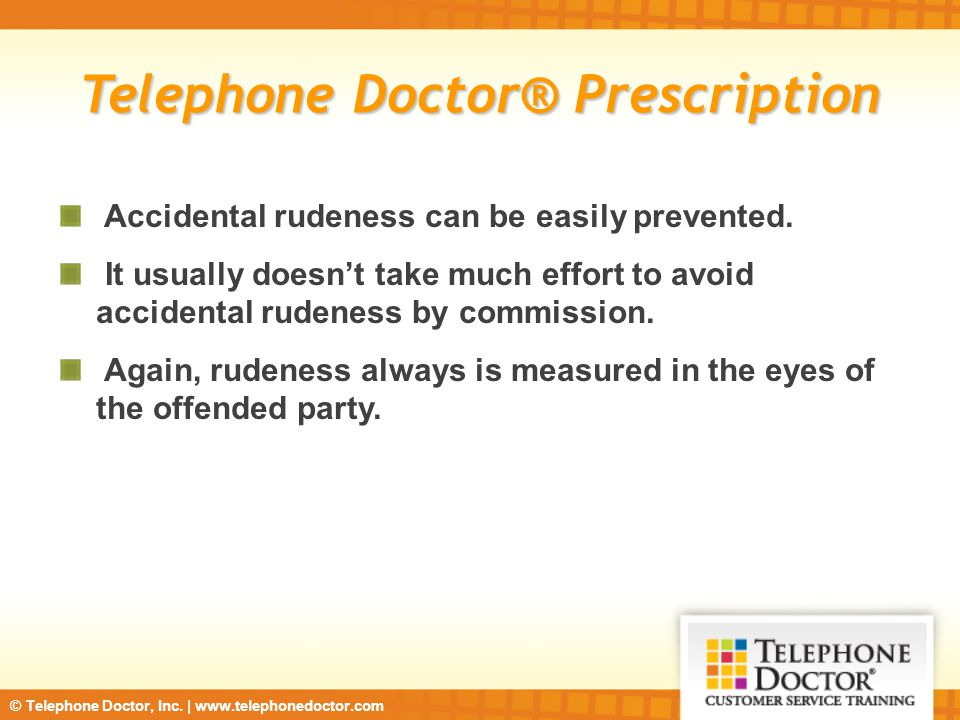 © Telephone Doctor, Inc. | www.telephonedoctor.com Telephone Doctor® Prescription Accidental rudeness can be easily prevented. It usually doesn't take