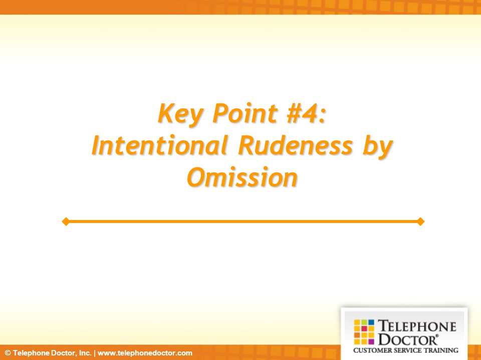 © Telephone Doctor, Inc. | www.telephonedoctor.com Key Point #4: Intentional Rudeness by Omission