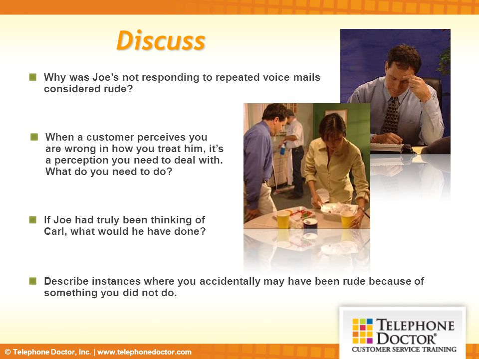 © Telephone Doctor, Inc. | www.telephonedoctor.com Discuss Why was Joe's not responding to repeated voice mails considered rude? When a customer perce