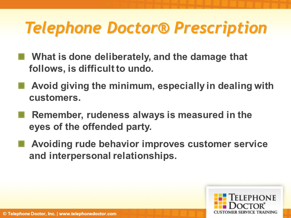 © Telephone Doctor, Inc. | www.telephonedoctor.com Telephone Doctor® Prescription What is done deliberately, and the damage that follows, is difficult