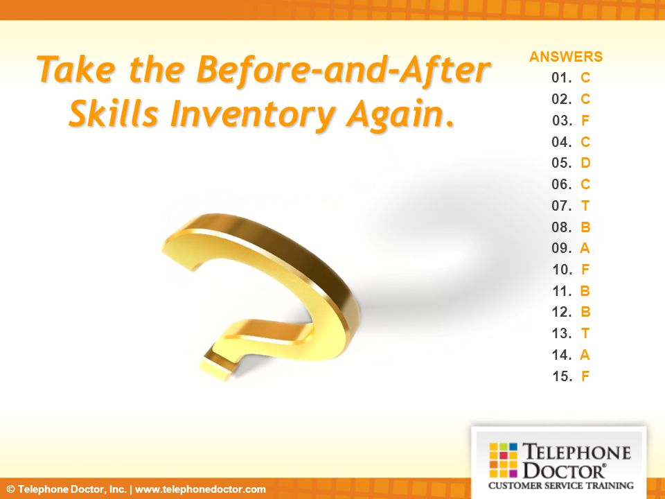 © Telephone Doctor, Inc. | www.telephonedoctor.com Take the Before-and-After Skills Inventory Again. ANSWERS 01. C 02. C 03. F 04. C 05. D 06. C 07. T