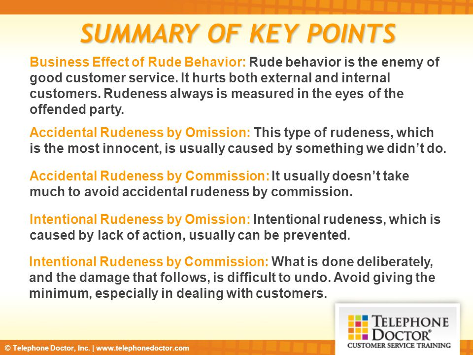 © Telephone Doctor, Inc. | www.telephonedoctor.com SUMMARY OF KEY POINTS Business Effect of Rude Behavior: Rude behavior is the enemy of good customer