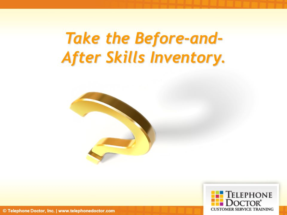 © Telephone Doctor, Inc. | www.telephonedoctor.com Take the Before-and- After Skills Inventory.