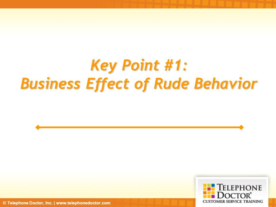 © Telephone Doctor, Inc. | www.telephonedoctor.com Key Point #1: Business Effect of Rude Behavior
