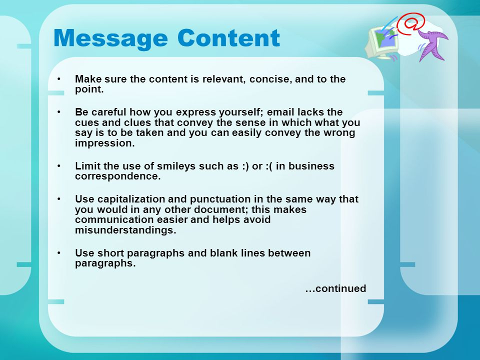 Message Content Make sure the content is relevant, concise, and to the point. Be careful how you express yourself; email lacks the cues and clues that