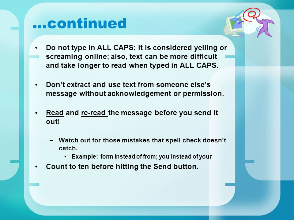 Do not type in ALL CAPS; it is considered yelling or screaming online; also, text can be more difficult and take longer to read when typed in ALL CAPS