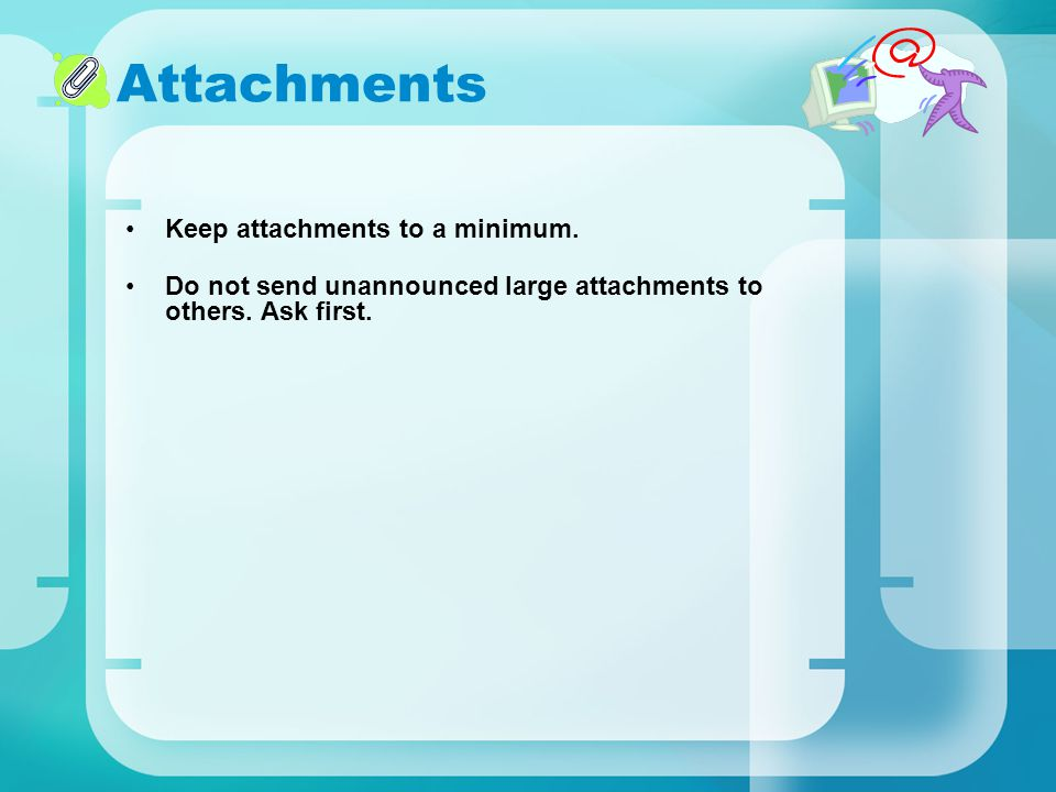 Attachments Keep attachments to a minimum. Do not send unannounced large attachments to others. Ask first.