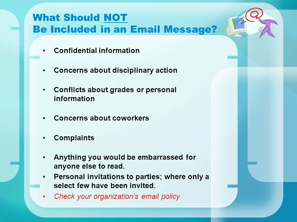 What Should NOT Be Included in an Email Message? Confidential information Concerns about disciplinary action Conflicts about grades or personal inform