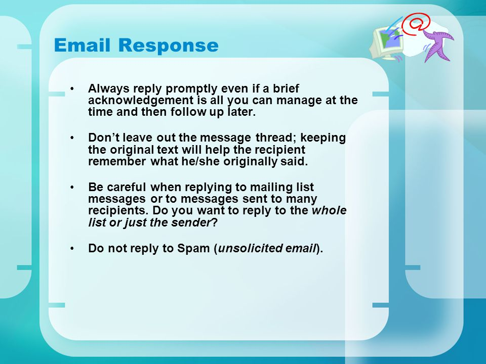 Email Response Always reply promptly even if a brief acknowledgement is all you can manage at the time and then follow up later. Don't leave out the m