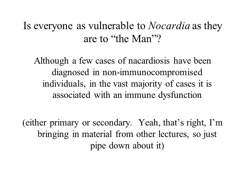 Is everyone as vulnerable to Nocardia as they are to the Man .