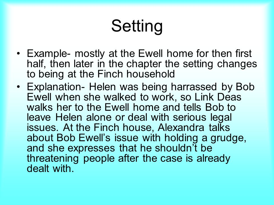 Setting Example- mostly at the Ewell home for then first half, then later in the chapter the setting changes to being at the Finch household Explanation- Helen was being harrassed by Bob Ewell when she walked to work, so Link Deas walks her to the Ewell home and tells Bob to leave Helen alone or deal with serious legal issues.