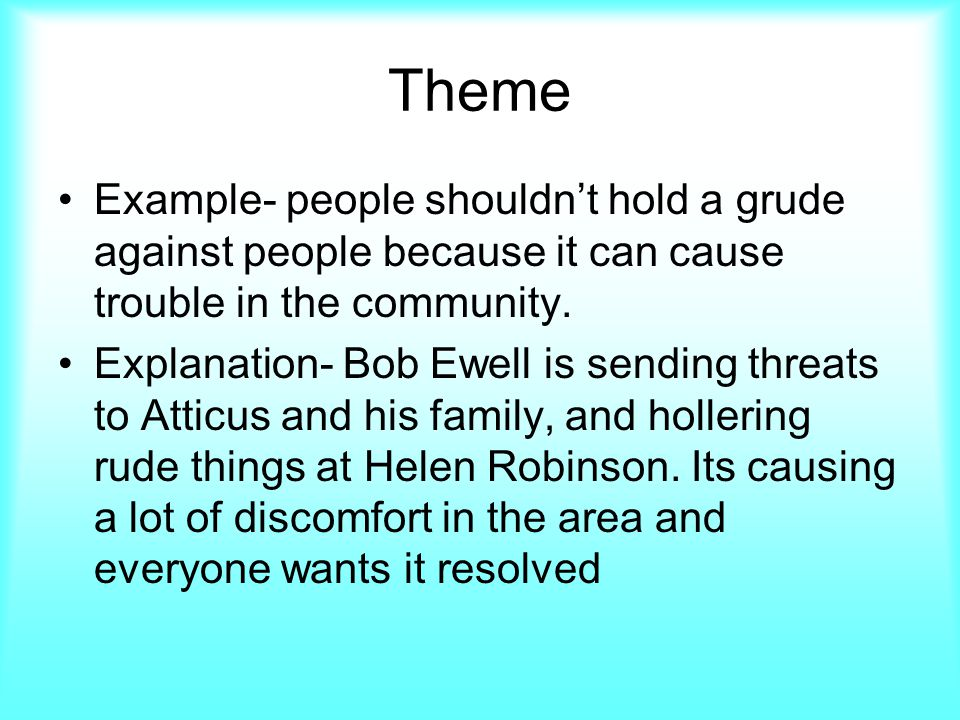 Theme Example- people shouldn't hold a grude against people because it can cause trouble in the community.