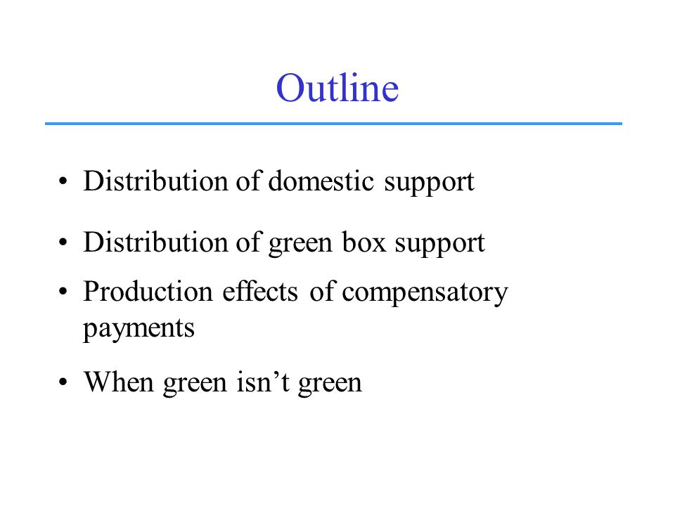 Outline Distribution of domestic support Distribution of green box support Production effects of compensatory payments When green isn't green