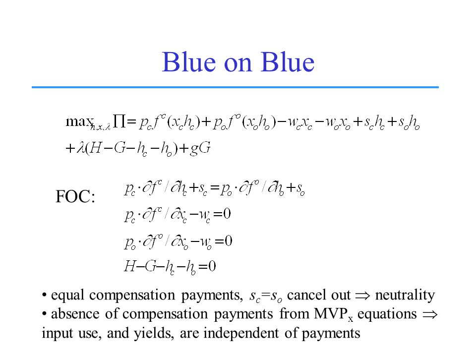Blue on Blue FOC: equal compensation payments, s c =s o cancel out  neutrality absence of compensation payments from MVP x equations  input use, and yields, are independent of payments