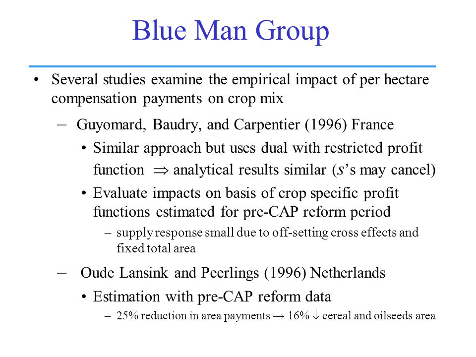 Blue Man Group Several studies examine the empirical impact of per hectare compensation payments on crop mix – Guyomard, Baudry, and Carpentier (1996) France Similar approach but uses dual with restricted profit function  analytical results similar ( s 's may cancel) Evaluate impacts on basis of crop specific profit functions estimated for pre-CAP reform period –supply response small due to off-setting cross effects and fixed total area – Oude Lansink and Peerlings (1996) Netherlands Estimation with pre-CAP reform data –25% reduction in area payments  16%  cereal and oilseeds area