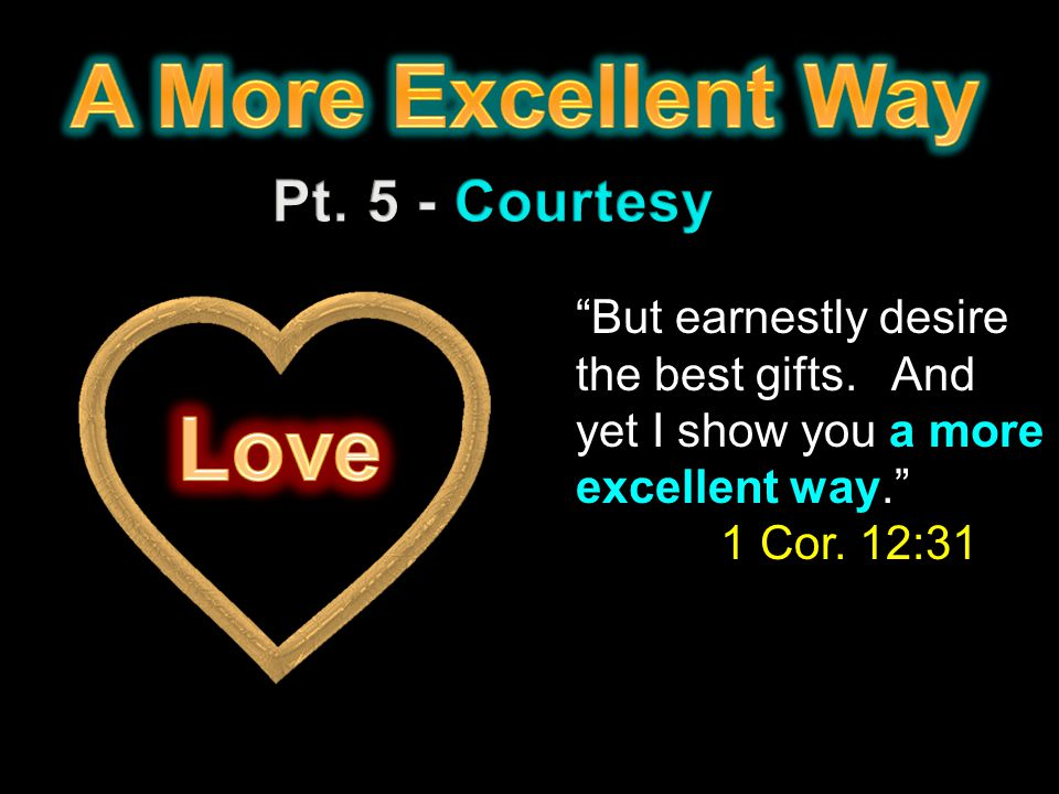 But earnestly desire the best gifts. And yet I show you a more excellent way. 1 Cor. 12:31