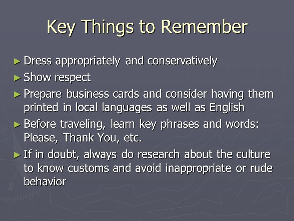 Key Things to Remember ► Dress appropriately and conservatively ► Show respect ► Prepare business cards and consider having them printed in local languages as well as English ► Before traveling, learn key phrases and words: Please, Thank You, etc.