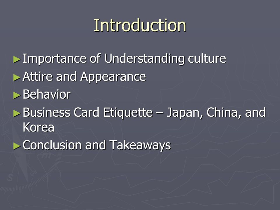 Introduction ► Importance of Understanding culture ► Attire and Appearance ► Behavior ► Business Card Etiquette – Japan, China, and Korea ► Conclusion and Takeaways
